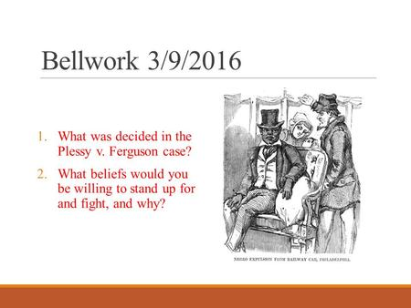 Bellwork 3/9/2016 1.What was decided in the Plessy v. Ferguson case? 2.What beliefs would you be willing to stand up for and fight, and why?