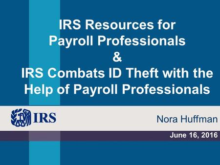 IRS Resources for Payroll Professionals & IRS Combats ID Theft with the Help of Payroll Professionals June 16, 2016 Nora Huffman.