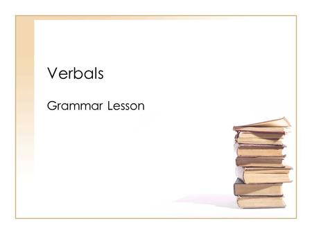 Verbals Grammar Lesson. Is it a VERB or a VERBAL?? Telling the difference between a verb and a verbal is not done by looking only at the word itself.