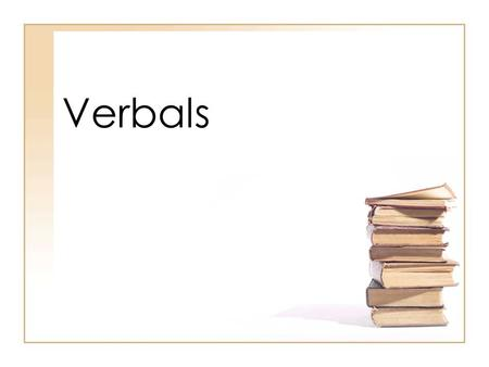 Verbals. Basic Information on Verbals Verbals are verb forms (words that look like verbs or could be verbs in other sentences) that are used as one of.
