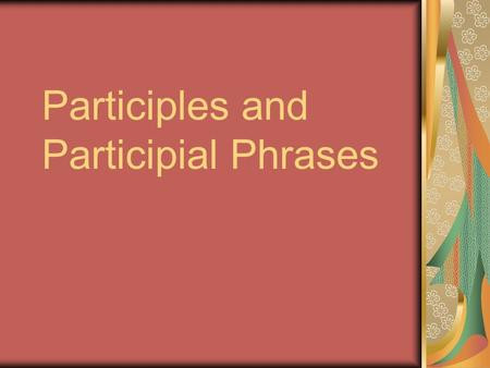 Participles and Participial Phrases. The Participle A verb form That can be used as an adjective.