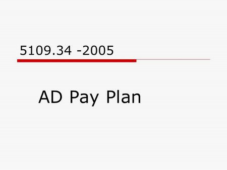 5109.34 -2005 AD Pay Plan. What's New, What's the Same What's Clarified 1.Clarifies FEMA use 2.Requires use of standard rates. We can no longer establish.