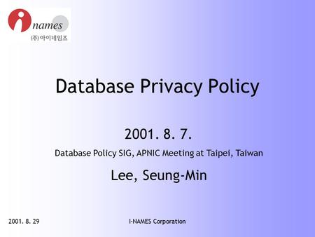 2001. 8. 29I-NAMES Corporation Database Privacy Policy 2001. 8. 7. Database Policy SIG, APNIC Meeting at Taipei, Taiwan Lee, Seung-Min.
