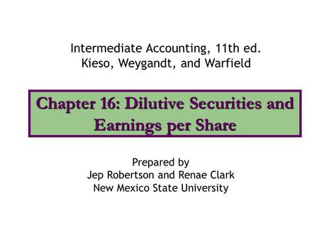 Chapter 16: Dilutive Securities and Earnings per Share Intermediate Accounting, 11th ed. Kieso, Weygandt, and Warfield Prepared by Jep Robertson and Renae.