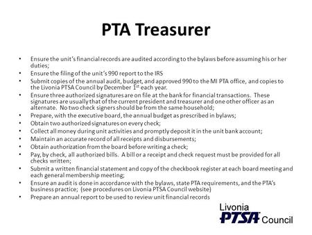 PTA Treasurer Ensure the unit's financial records are audited according to the bylaws before assuming his or her duties; Ensure the filing of the unit's.