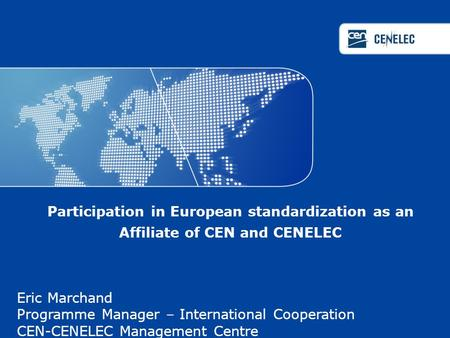 Participation in European standardization as an Affiliate of CEN and CENELEC Eric Marchand Programme Manager – International Cooperation CEN-CENELEC Management.