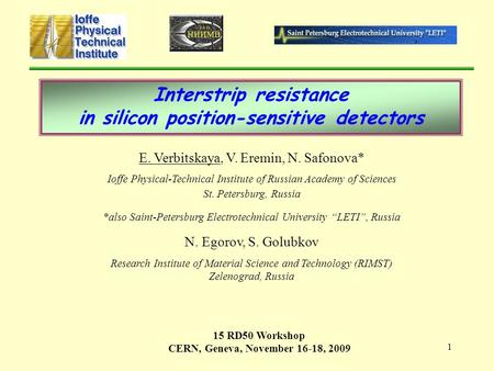 1 Interstrip resistance in silicon position-sensitive detectors E. Verbitskaya, V. Eremin, N. Safonova* Ioffe Physical-Technical Institute of Russian Academy.