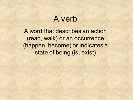 A verb A word that describes an action (read, walk) or an occurrence (happen, become) or indicates a state of being (is, exist)