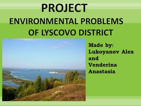 Made by: Lukoyanov Alex and Venderina Anastasia. We would like to tell you about ecological problems of Lyscovo district.