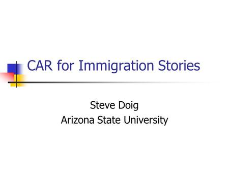 CAR for Immigration Stories Steve Doig Arizona State University.