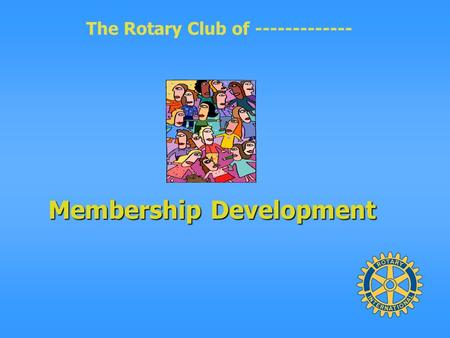 The Rotary Club of ------------- Membership Development.