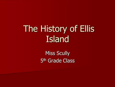 The History of Ellis Island The History of Ellis Island Miss Scully 5 th Grade Class.