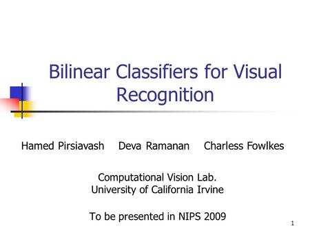 1 Bilinear Classifiers for Visual Recognition Computational Vision Lab. University of California Irvine To be presented in NIPS 2009 Hamed Pirsiavash Deva.