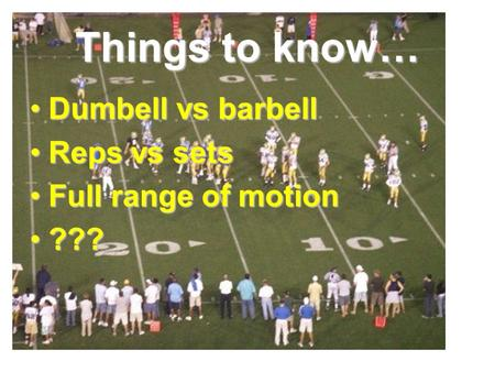 Things to know… Dumbell vs barbell Reps vs sets Full range of motion