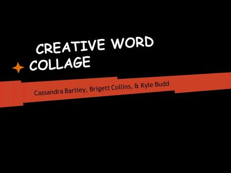 CREATIVE WORD COLLAGE Cassandra Bartley, Brigett Collins, & Kyle Budd.