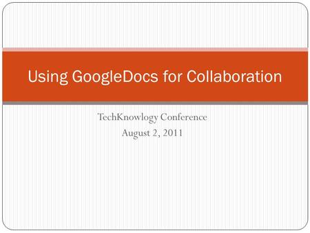 TechKnowlogy Conference August 2, 2011 Using GoogleDocs for Collaboration.