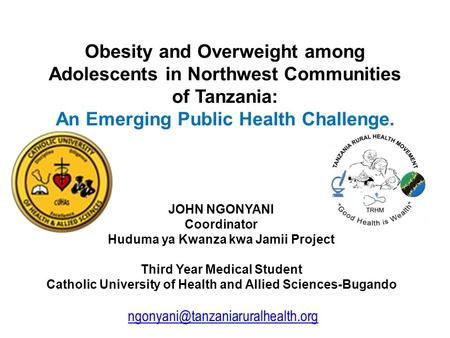 Obesity and Overweight among Adolescents in Northwest Communities of Tanzania: An Emerging Public Health Challenge. JOHN NGONYANI Coordinator Huduma ya.