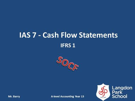 IAS 7 - Cash Flow Statements IFRS 1 Mr. BarryA-level Accounting Year 13.