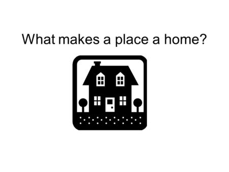 What makes a place a home?. The Universal Need for Housing Chapter 1, part 1 Homes and Interiors.