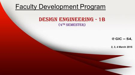 Faculty Development Program Design Engineering - 1B (4 th GIC – S4, 2, 3, 4 March 2015.