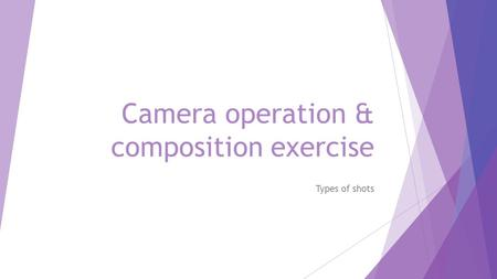 Camera operation & composition exercise Types of shots.