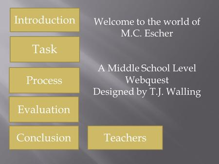Introduction Task Process Evaluation Conclusion Welcome to the world of M.C. Escher A Middle School Level Webquest Designed by T.J. Walling Teachers.