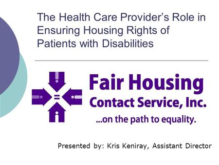The Health Care Provider's Role in Ensuring Housing Rights of Patients with Disabilities Presented by: Kris Keniray, Assistant Director.