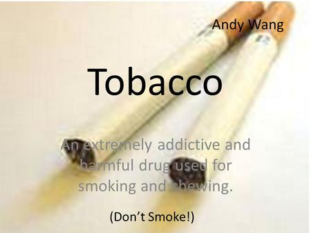 Tobacco An extremely addictive and harmful drug used for smoking and chewing. (Don't Smoke!) Andy Wang.