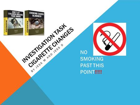 INVESTIGATION TASK CIGARETTE CHANGES BY JESS M AND JESS D NO SMOKING PAST THIS POINT!!!!!