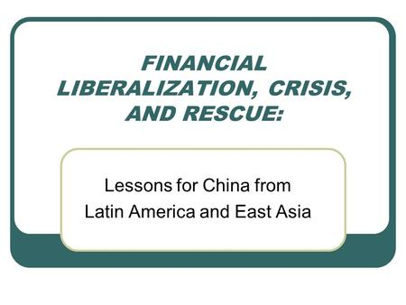 FINANCIAL LIBERALIZATION, CRISIS, AND RESCUE: Lessons for China from Latin America and East Asia.