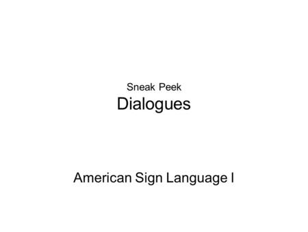 Sneak Peek Dialogues American Sign Language I. What will I learn Sentence Structure How to write ASL gloss Politeness/Manners in ASL How to give commands.