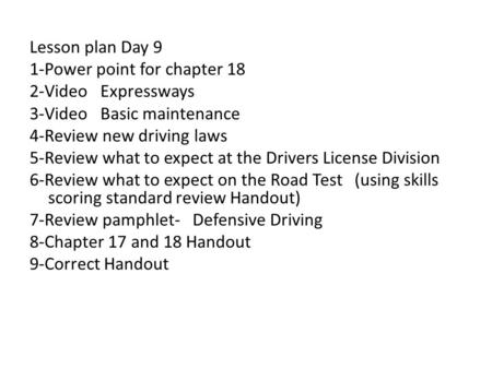 Lesson plan Day 9 1-Power point for chapter 18 2-Video Expressways 3-Video Basic maintenance 4-Review new driving laws 5-Review what to expect at the Drivers.