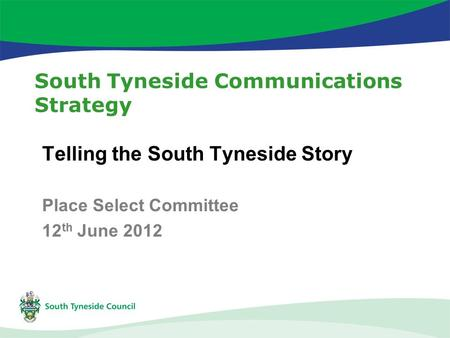 South Tyneside Communications Strategy Telling the South Tyneside Story Place Select Committee 12 th June 2012.