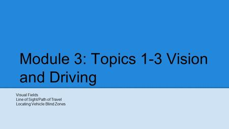 Module 3: Topics 1-3 Vision and Driving Visual Fields Line of Sight/Path of Travel Locating Vehicle Blind Zones.