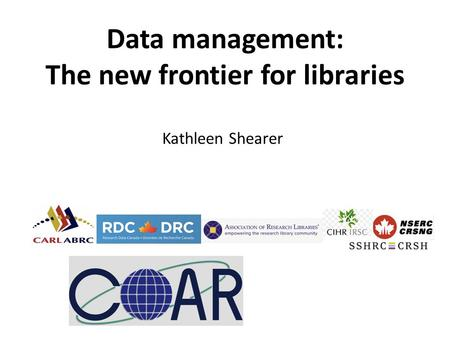 Kathleen Shearer Data management: The new frontier for libraries.