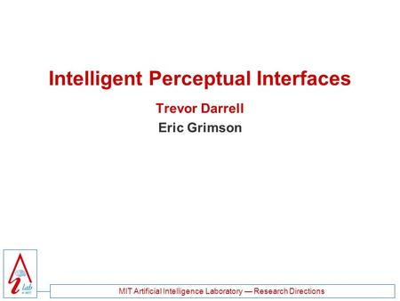 MIT Artificial Intelligence Laboratory — Research Directions Intelligent Perceptual Interfaces Trevor Darrell Eric Grimson.
