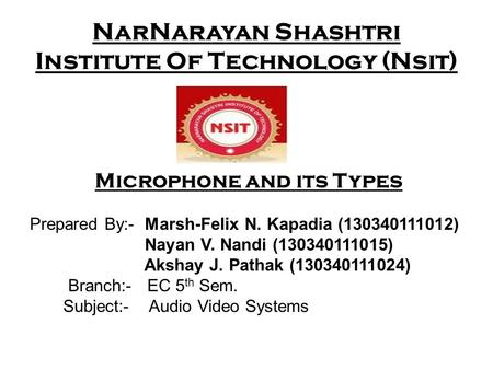 NarNarayan Shashtri Institute Of Technology (Nsit) Microphone and its Types Prepared By:- Marsh-Felix N. Kapadia (130340111012) Nayan V. Nandi (130340111015)