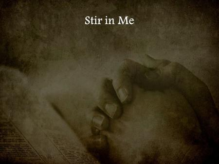 Stir in Me. A fire that the world can not explain I come to worship You.