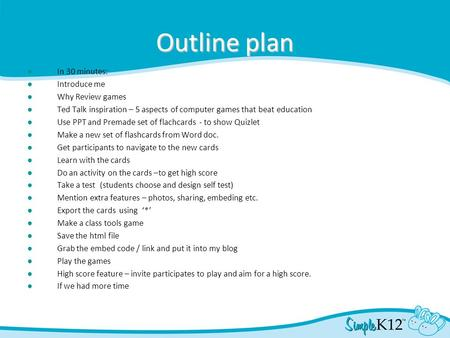Outline plan ● In 30 minutes: ● Introduce me ● Why Review games ● Ted Talk inspiration – 5 aspects of computer games that beat education ● Use PPT and.