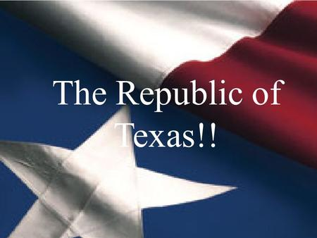 The Republic of Texas The Republic of Texas!!. Americans in Mexican Texas For a long time, Mexico did not allow Americans to settle in Texas. But, when.