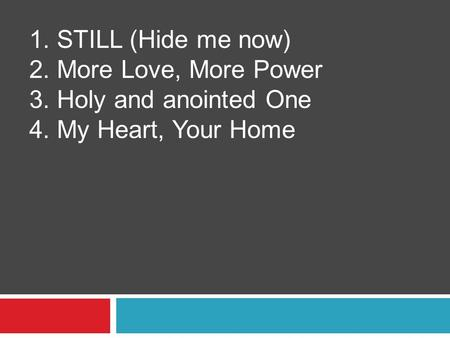 1. STILL (Hide me now) 2. More Love, More Power 3. Holy and anointed One 4. My Heart, Your Home.
