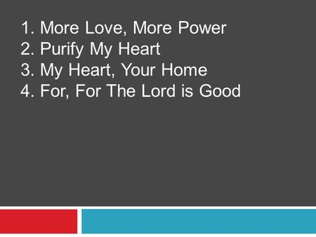 1. More Love, More Power 2. Purify My Heart 3. My Heart, Your Home 4. For, For The Lord is Good.