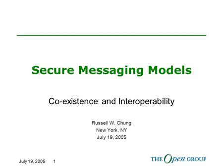 July 19, 2005 1 Secure Messaging Models Co-existence and Interoperability Russell W. Chung New York, NY July 19, 2005.
