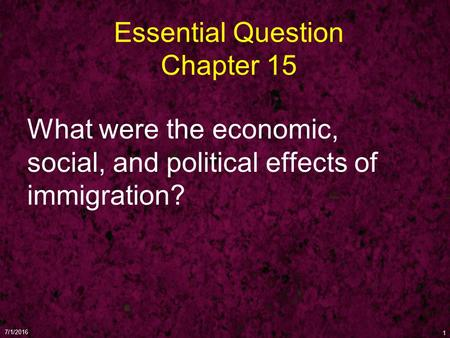 Essential Question Chapter 15 What were the economic, social, and political effects of immigration? 7/1/2016 1.