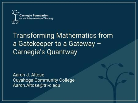 Transforming Mathematics from a Gatekeeper to a Gateway – Carnegie's Quantway Aaron J. Altose Cuyahoga Community College