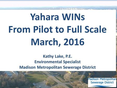 Yahara WINs From Pilot to Full Scale March, 2016 Kathy Lake, P.E. Environmental Specialist Madison Metropolitan Sewerage District.