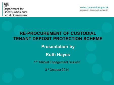 1 ST Market Engagement Session 3 rd October 2014 RE-PROCUREMENT OF CUSTODIAL TENANT DEPOSIT PROTECTION SCHEME Presentation by Ruth Hayes.