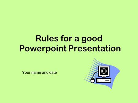 Rules for a good Powerpoint Presentation Your name and date.