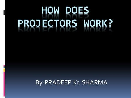By-PRADEEP Kr. SHARMA. WHAT IS A PROJECTOR ?  It's an electronic device used to project rays of light, esp. an apparatus with a system of lenses for.