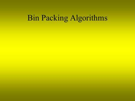 Bin Packing Algorithms. Bin Packing Consider a set of bins, all the same cross section and height. The bin packing problem is to pack into the bins a.